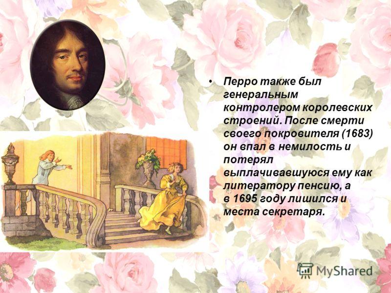 Перро также был генеральным контролером королевских строений. После смерти своего покровителя (1683) он впал в немилость и потерял выплачивавшуюся ему как литератору пенсию, а в 1695 году лишился и места секретаря.