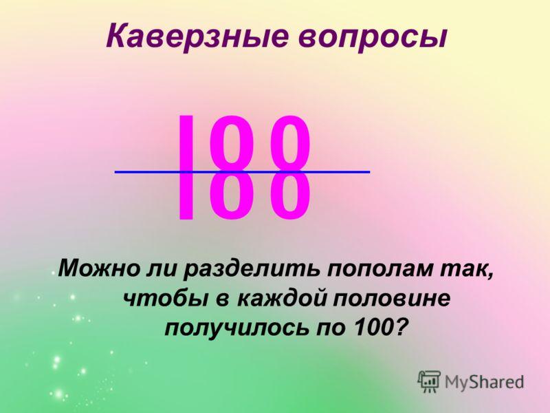 Каверзные вопросы Можно ли разделить пополам так, чтобы в каждой половине получилось по 100?