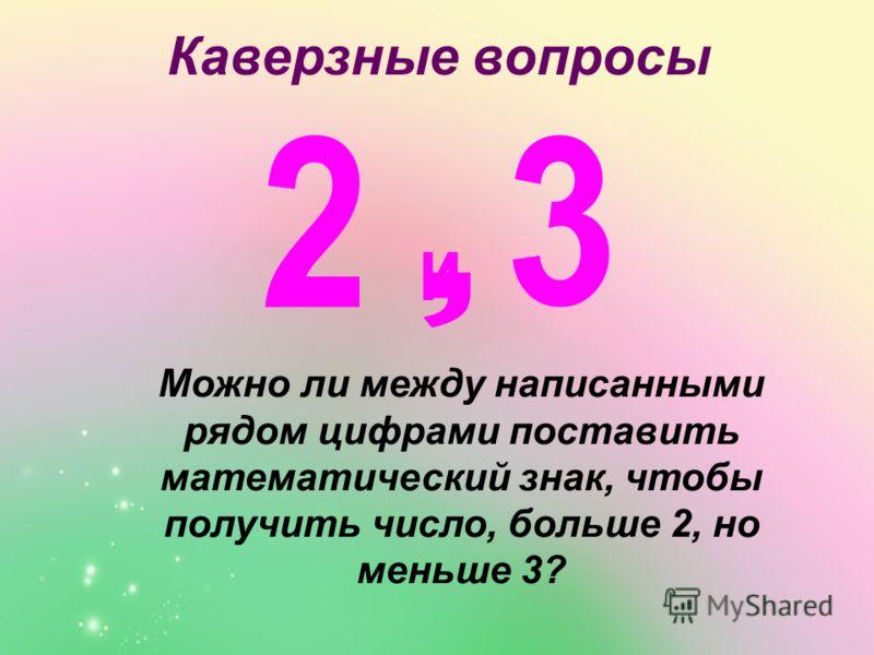Каверзные вопросы Можно ли между написанными рядом цифрами поставить математический знак, чтобы получить число, больше 2, но меньше 3?