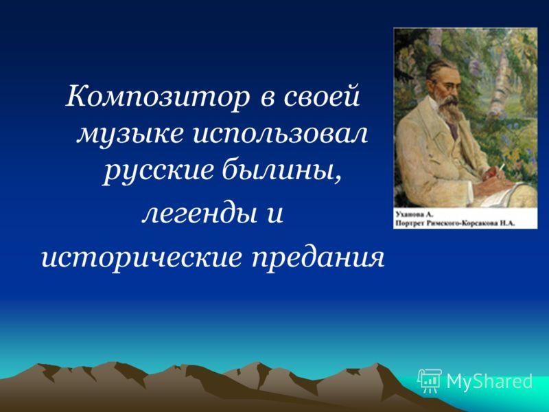 Композитор в своей музыке использовал русские былины, легенды и исторические предания