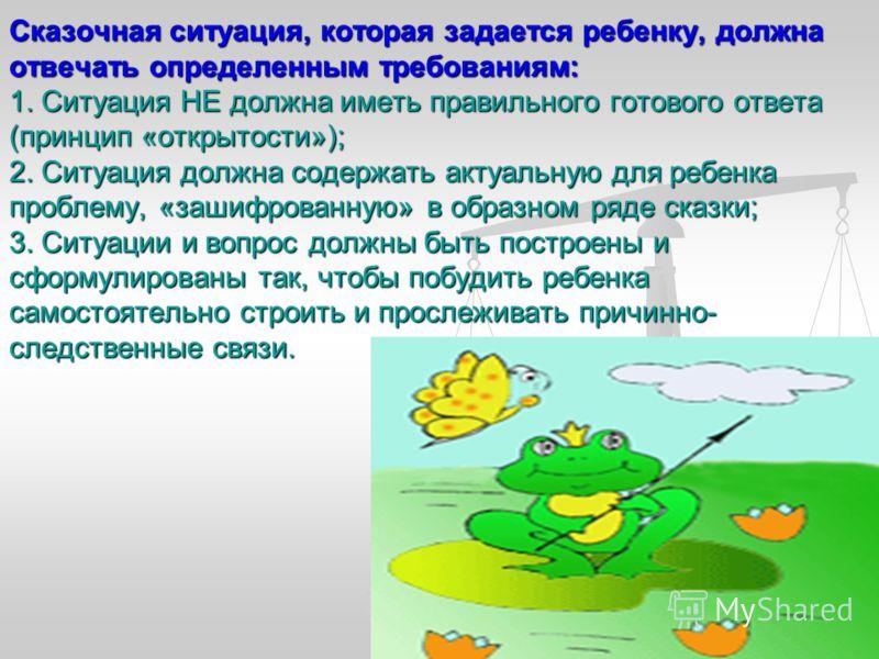 Сказочная ситуация, которая задается ребенку, должна отвечать определенным требованиям: 1. Ситуация НЕ должна иметь правильного готового ответа (принцип «открытости»); 2. Ситуация должна содержать актуальную для ребенка проблему, «зашифрованную» в об