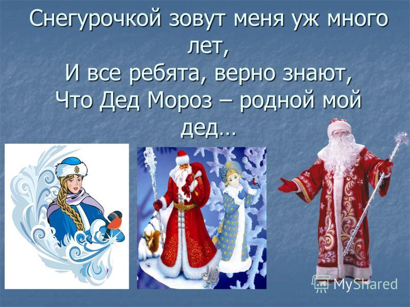Снегурочкой зовут меня уж много лет, И все ребята, верно знают, Что Дед Мороз – родной мой дед…
