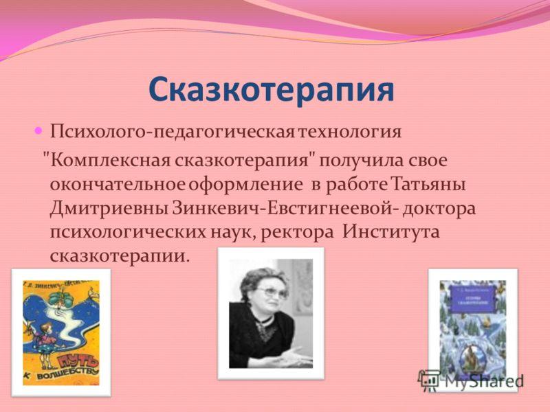 Сказкотерапия Психолого-педагогическая технология Комплексная сказкотерапия получила свое окончательное оформление в работе Татьяны Дмитриевны Зинкевич-Евстигнеевой- доктора психологических наук, ректора Института сказкотерапии.