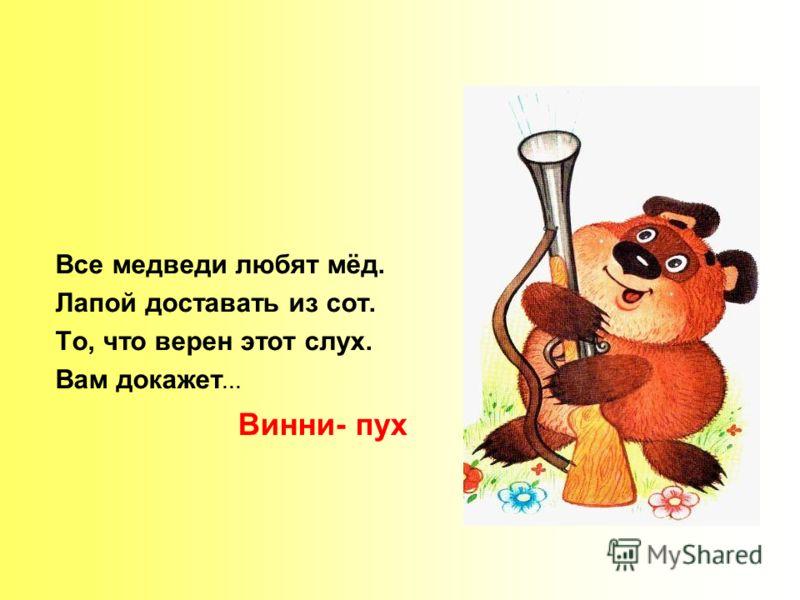 Все медведи любят мёд. Лапой доставать из сот. То, что верен этот слух. Вам докажет … Винни- пух