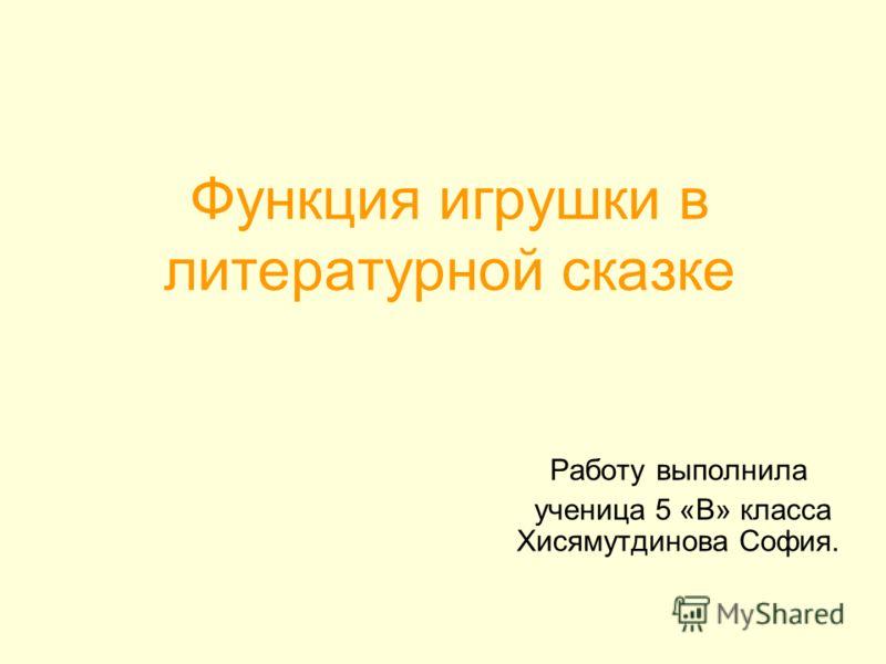 Функция игрушки в литературной сказке Работу выполнила ученица 5 «В» класса Хисямутдинова София.