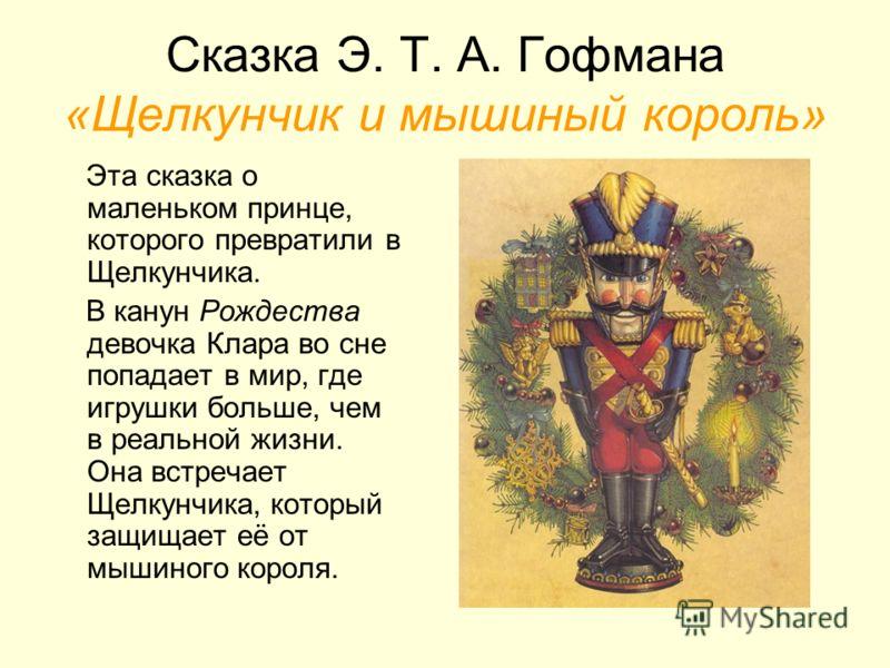 Сказка Э. Т. А. Гофмана «Щелкунчик и мышиный король» Эта сказка о маленьком принце, которого превратили в Щелкунчика. В канун Рождества девочка Клара во сне попадает в мир, где игрушки больше, чем в реальной жизни. Она встречает Щелкунчика, который з