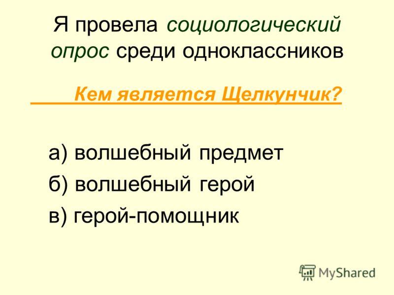 Я провела социологический опрос среди одноклассников Кем является Щелкунчик? а) волшебный предмет б) волшебный герой в) герой-помощник