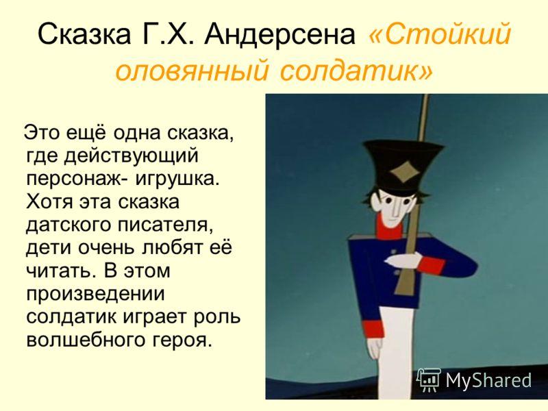 Сказка Г.Х. Андерсена «Стойкий оловянный солдатик» Это ещё одна сказка, где действующий персонаж- игрушка. Хотя эта сказка датского писателя, дети очень любят её читать. В этом произведении солдатик играет роль волшебного героя.