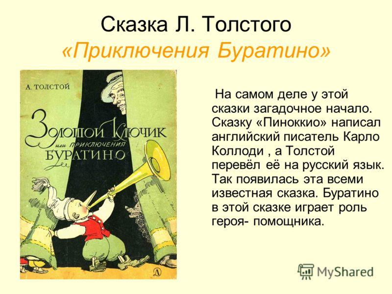 Сказка Л. Толстого «Приключения Буратино» На самом деле у этой сказки загадочное начало. Сказку «Пиноккио» написал английский писатель Карло Коллоди, а Толстой перевёл её на русский язык. Так появилась эта всеми известная сказка. Буратино в этой сказ