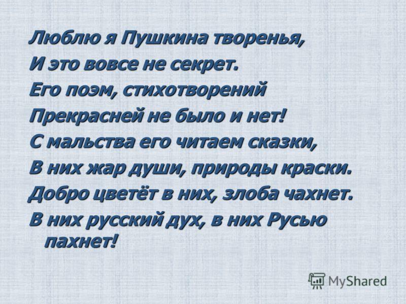 Люблю я Пушкина творенья, И это вовсе не секрет. Его поэм, стихотворений Прекрасней не было и нет! С мальства его читаем сказки, В них жар души, природы краски. Добро цветёт в них, злоба чахнет. В них русский дух, в них Русью пахнет!