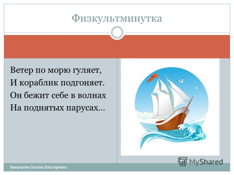 Ветер по морю гуляет, И кораблик подгоняет. Он бежит себе в волнах На поднятых парусах… Физкультминутка