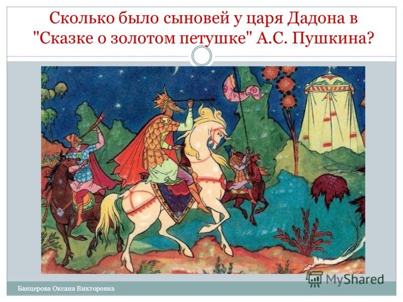 Сколько было сыновей у царя Дадона в Сказке о золотом петушке А.С. Пушкина? А. Один. Б. Два. В. Три. Г. Ни одного. Банцерова Оксана Викторовна