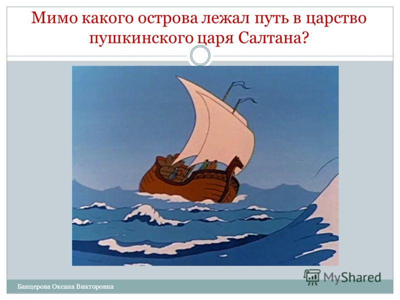 Мимо какого острова лежал путь в царство пушкинского царя Салтана? А. Забияки. Б. Буяна. В. Скандалиста. Г. Хулигана. Банцерова Оксана Викторовна