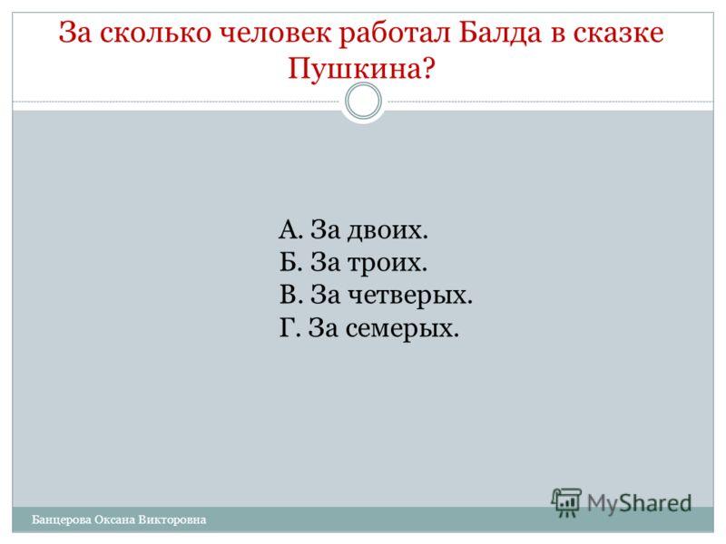 За сколько человек работал Балда в сказке Пушкина? А. За двоих. Б. За троих. В. За четверых. Г. За семерых. Банцерова Оксана Викторовна
