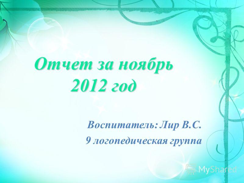 Отчет за ноябрь 2012 год Воспитатель: Лир В.С. 9 логопедическая группа