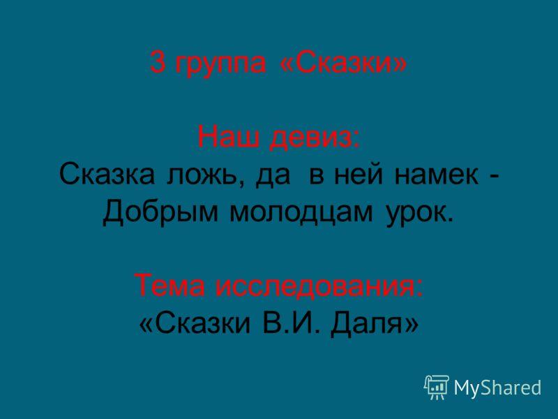 3 группа «Сказки» Наш девиз: Сказка ложь, да в ней намек - Добрым молодцам урок. Тема исследования: «Сказки В.И. Даля»