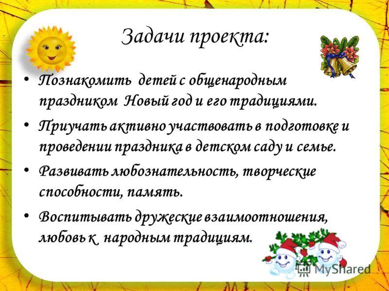 Задачи проекта: Познакомить детей с общенародным праздником Новый год и его традициями. Приучать активно участвовать в подготовке и проведении праздника в детском саду и семье. Развивать любознательность, творческие способности, память. Воспитывать д