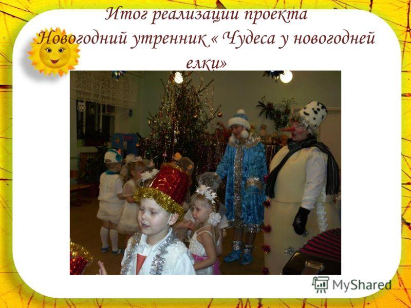 Итог реализации проекта Новогодний утренник « Чудеса у новогодней елки»