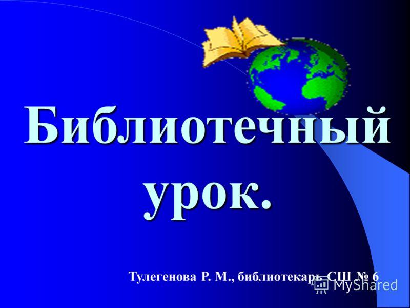 Тулегенова Р. М., библиотекарь СШ 6 Библиотечный урок.