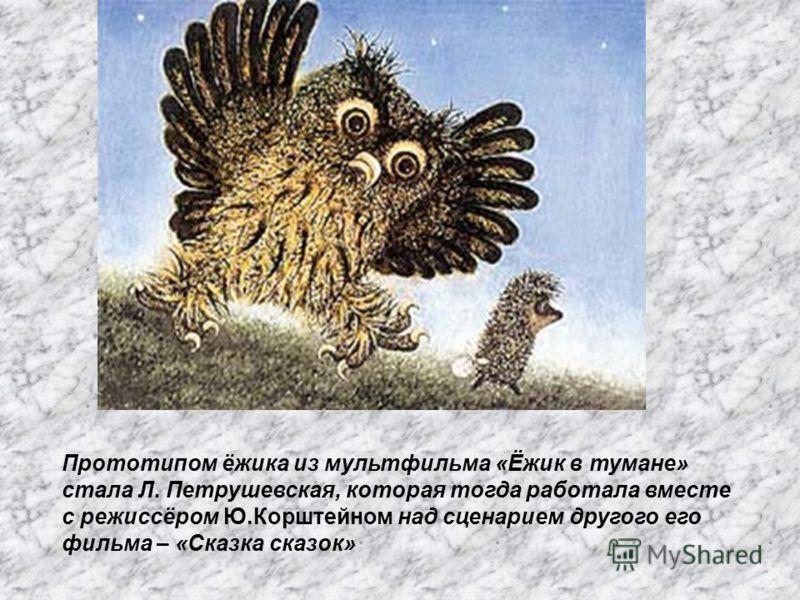 Прототипом ёжика из мультфильма «Ёжик в тумане» стала Л. Петрушевская, которая тогда работала вместе с режиссёром Ю.Корштейном над сценарием другого его фильма – «Сказка сказок»