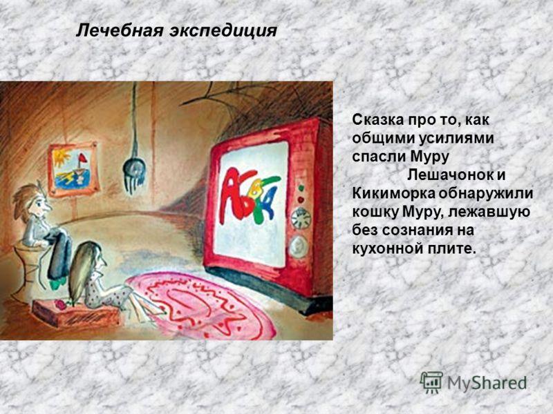 Лечебная экспедиция Сказка про то, как общими усилиями спасли Муру Лешачонок и Кикиморка обнаружили кошку Муру, лежавшую без сознания на кухонной плите.