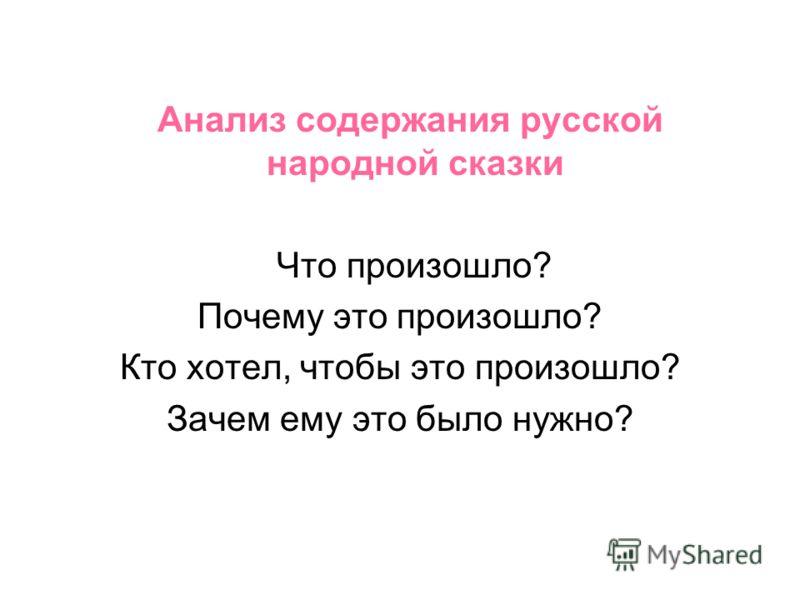 Анализ содержания русской народной сказки Что произошло? Почему это произошло? Кто хотел, чтобы это произошло? Зачем ему это было нужно?