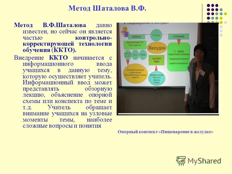 Метод Шаталова В.Ф. Метод В.Ф.Шаталова давно известен, но сейчас он является частью контрольно- корректирующей технологии обучения (ККТО). Внедрение ККТО начинается с информационного ввода учащихся в данную тему, которую осуществляет учитель. Информа