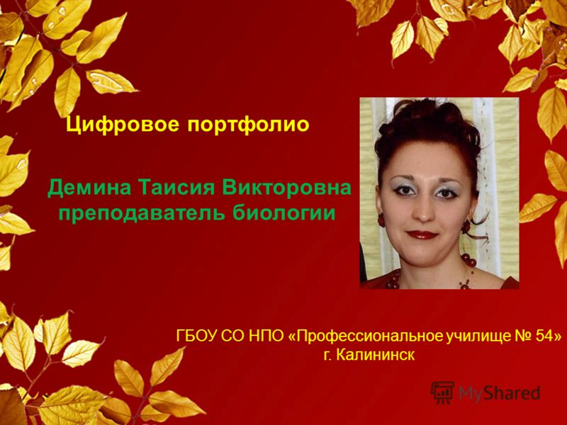 Цифровое портфолио Демина Таисия Викторовна преподаватель биологии ГБОУ СО НПО «Профессиональное училище 54» г. Калининск