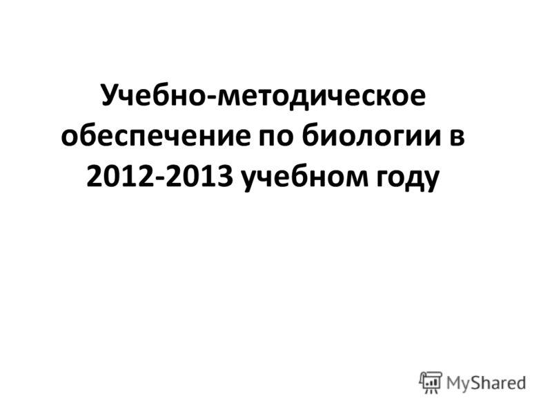 Учебно-методическое обеспечение по биологии в 2012-2013 учебном году