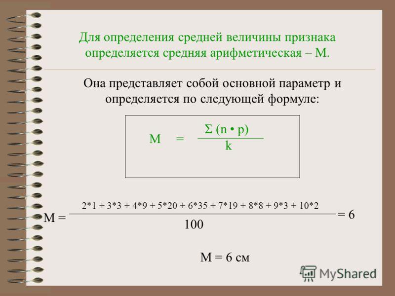 Для определения средней величины признака определяется средняя арифметическая – М. Она представляет собой основной параметр и определяется по следующей формуле: М= Σ (n р) k М = 2*1 + 3*3 + 4*9 + 5*20 + 6*35 + 7*19 + 8*8 + 9*3 + 10*2 100 = 6 М = 6 см