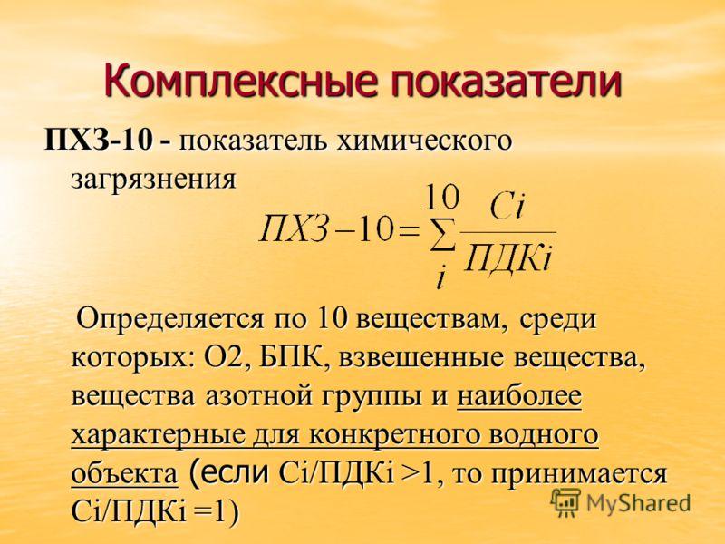 Комплексные показатели ПХЗ-10 - показатель химического загрязнения Определяется по 10 веществам, среди которых: О2, БПК, взвешенные вещества, вещества азотной группы и наиболее характерные для конкретного водного объекта (если Сi/ПДКi >1, то принимае