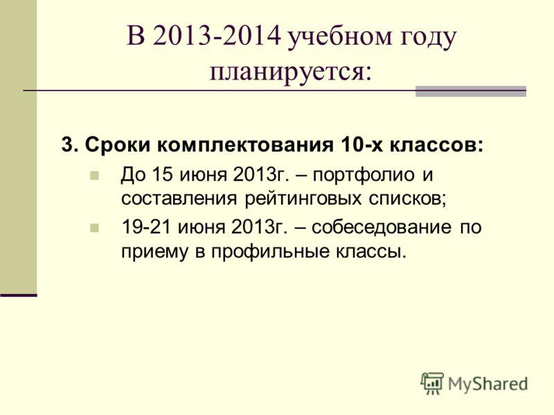 В 2013-2014 учебном году планируется: 3. Сроки комплектования 10-х классов: До 15 июня 2013г. – портфолио и составления рейтинговых списков; 19-21 июня 2013г. – собеседование по приему в профильные классы.