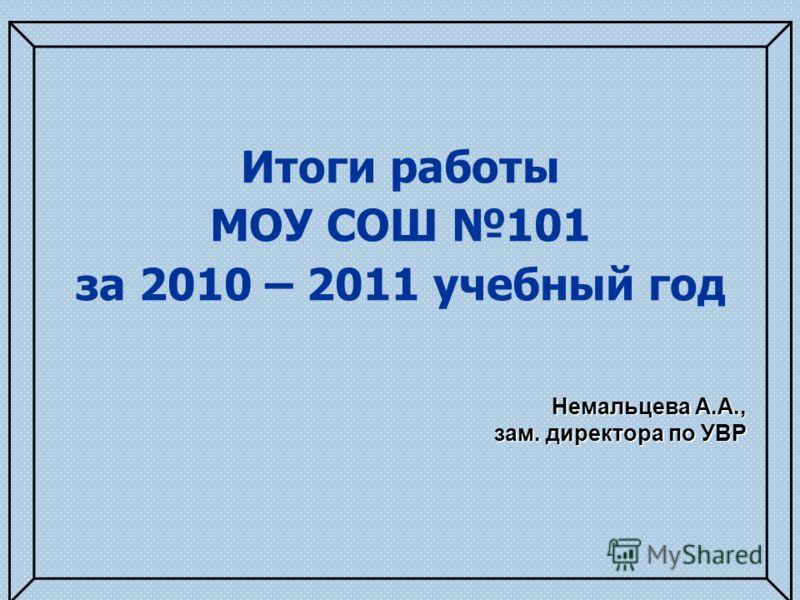 Итоги работы МОУ СОШ 101 за 2010 – 2011 учебный год Немальцева А.А., зам. директора по УВР