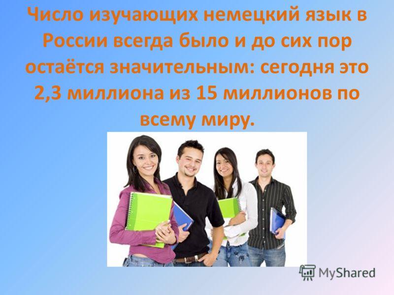 Число изучающих немецкий язык в России всегда было и до сих пор остаётся значительным: сегодня это 2,3 миллиона из 15 миллионов по всему миру.