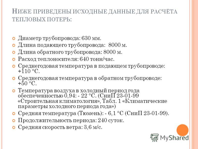Н ИЖЕ ПРИВЕДЕНЫ ИСХОДНЫЕ ДАННЫЕ ДЛЯ РАСЧЁТА ТЕПЛОВЫХ ПОТЕРЬ : Диаметр трубопровода: 630 мм. Длина подающего трубопровода: 8000 м. Длина обратного трубопровода: 8000 м. Расход теплоносителя: 640 тонн/час. Среднегодовая температура в подающем трубопров