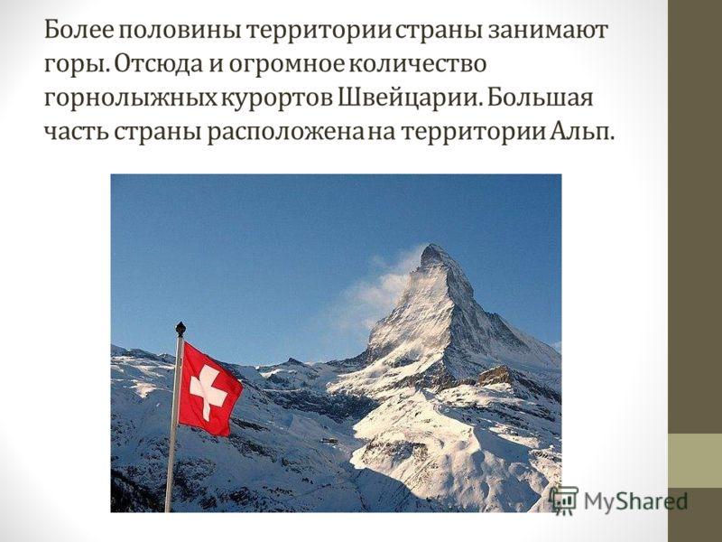 Более половины территории страны занимают горы. Отсюда и огромное количество горнолыжных курортов Швейцарии. Большая часть страны расположена на территории Альп.
