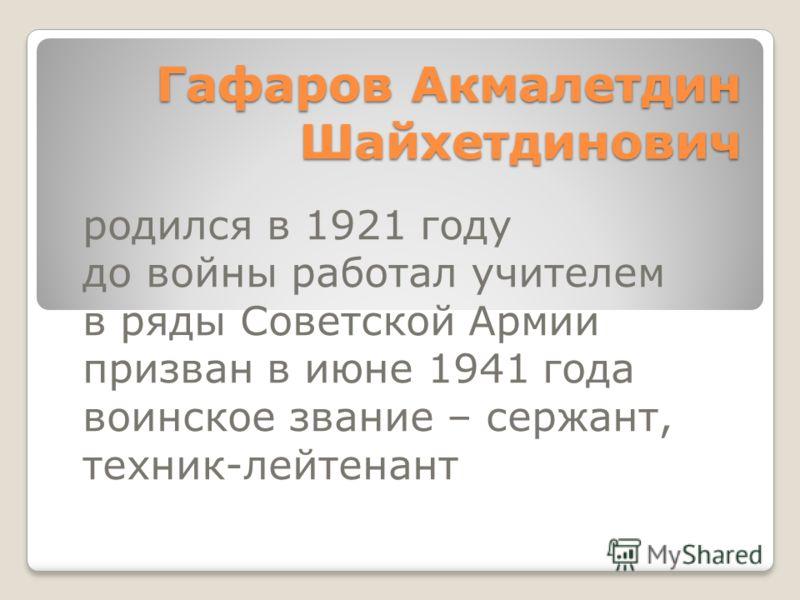 Гафаров Акмалетдин Шайхетдинович родился в 1921 году до войны работал учителем в ряды Советской Армии призван в июне 1941 года воинское звание – сержант, техник-лейтенант