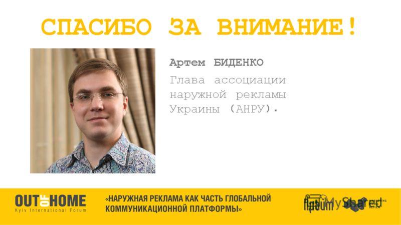Артем БИДЕНКО Глава ассоциации наружной рекламы Украины (АНРУ). СПАСИБО ЗА ВНИМАНИЕ!