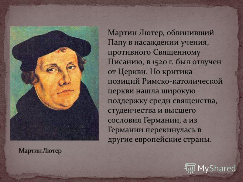 Мартин Лютер, обвинивший Папу в насаждении учения, противного Священному Писанию, в 1520 г. был отлучен от Церкви. Но критика позиций Римско-католической церкви нашла широкую поддержку среди священства, студенчества и высшего сословия Германии, а из