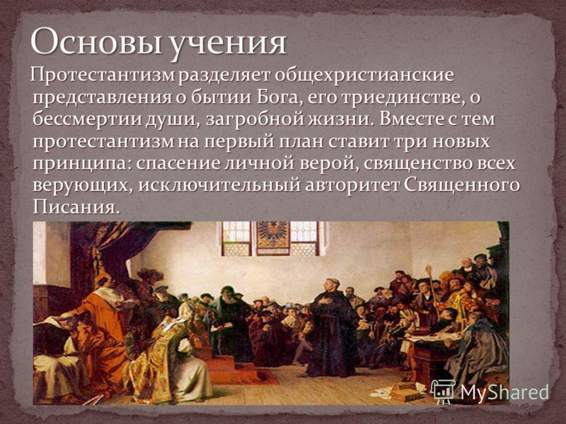 Протестантизм разделяет общехристианские представления о бытии Бога, его триединстве, о бессмертии души, загробной жизни. Вместе с тем протестантизм на первый план ставит три новых принципа: спасение личной верой, священство всех верующих, исключител