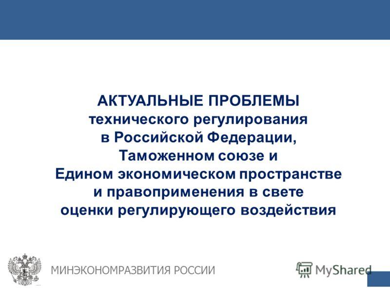 АКТУАЛЬНЫЕ ПРОБЛЕМЫ технического регулирования в Российской Федерации, Таможенном союзе и Едином экономическом пространстве и правоприменения в свете оценки регулирующего воздействия МИНЭКОНОМРАЗВИТИЯ РОССИИ