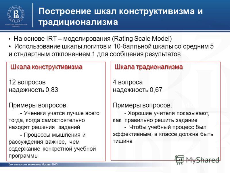 Высшая школа экономики, Москва, 2013 Построение шкал конструктивизма и традиционализма фото На основе IRT – моделирования (Rating Scale Model) Использование шкалы логитов и 10-балльной шкалы со средним 5 и стндартным отклонением 1 для сообщения резул
