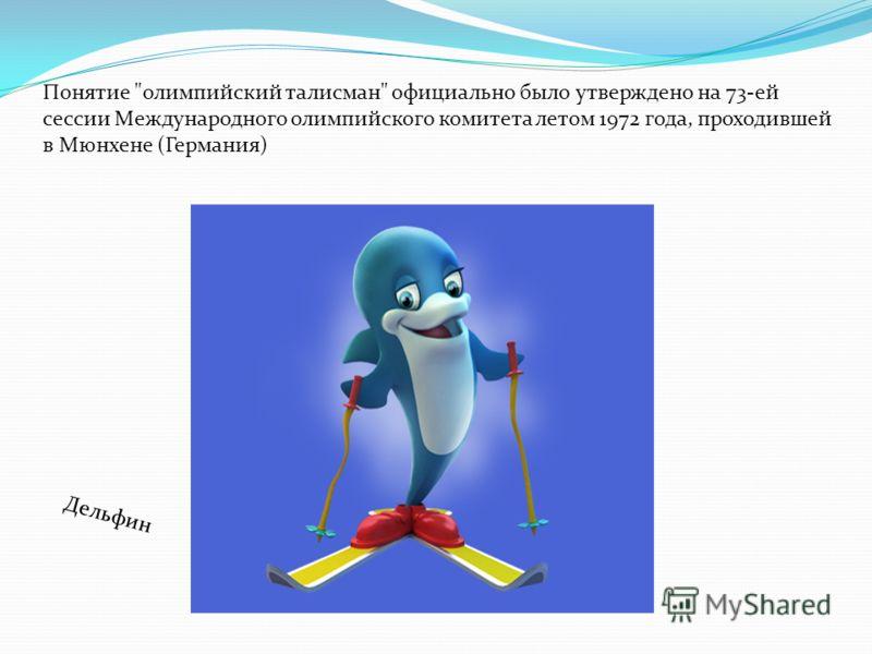 Дельфин Понятие олимпийский талисман официально было утверждено на 73-ей сессии Международного олимпийского комитета летом 1972 года, проходившей в Мюнхене (Германия)