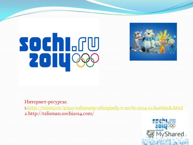 Интернет-ресурсы: 1.http://trinixy.ru/51590-talismany-olimpiady-v-sochi-2014-10-kartinok.htmlhttp://trinixy.ru/51590-talismany-olimpiady-v-sochi-2014-10-kartinok.html 2.http://talisman.sochi2014.com/
