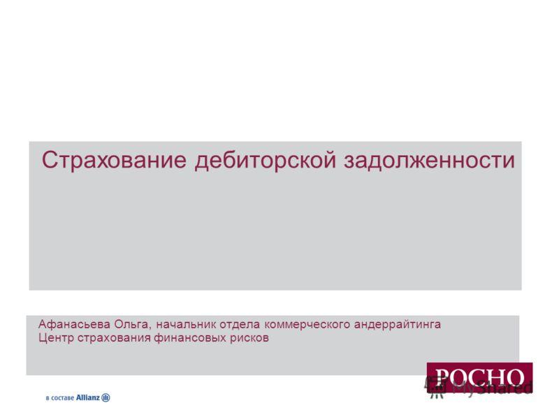 Страхование дебиторской задолженности Афанасьева Ольга, начальник отдела коммерческого андеррайтинга Центр страхования финансовых рисков