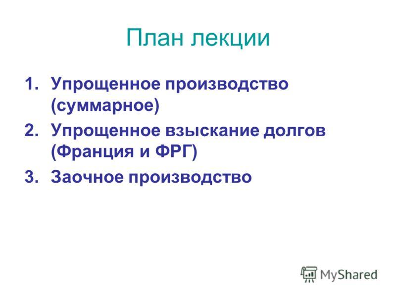 План лекции 1.Упрощенное производство (суммарное) 2.Упрощенное взыскание долгов (Франция и ФРГ) 3.Заочное производство