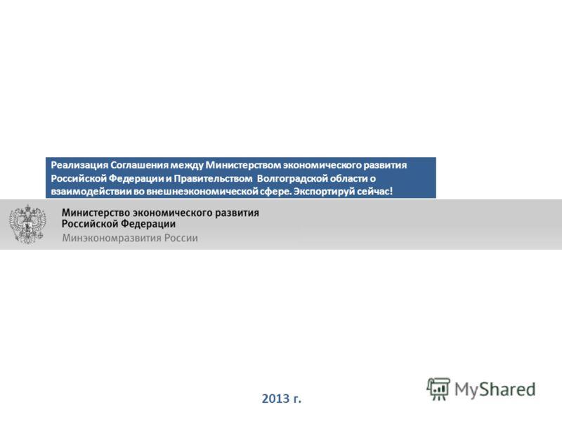 2013 г. Реализация Соглашения между Министерством экономического развития Российской Федерации и Правительством Волгоградской области о взаимодействии во внешнеэкономической сфере. Экспортируй сейчас!
