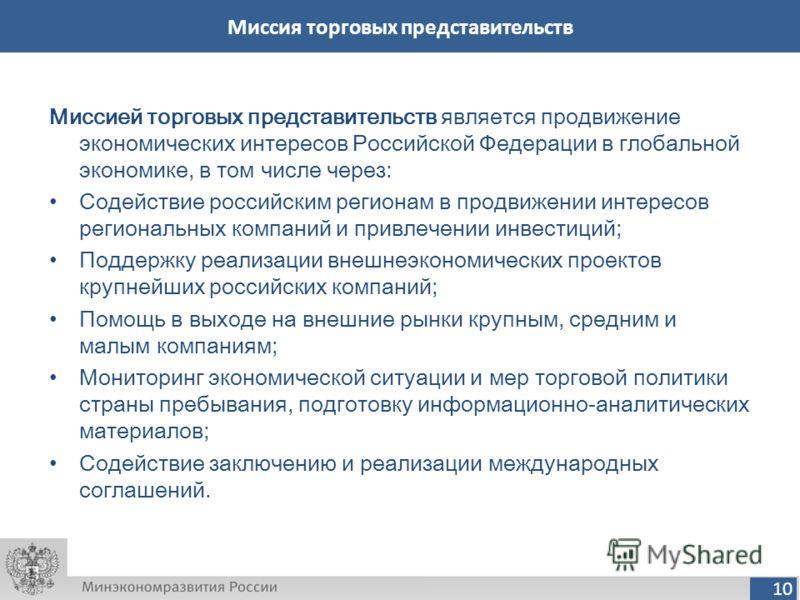 10 Миссия торговых представительств Миссией торговых представительств является продвижение экономических интересов Российской Федерации в глобальной экономике, в том числе через: Содействие российским регионам в продвижении интересов региональных ком