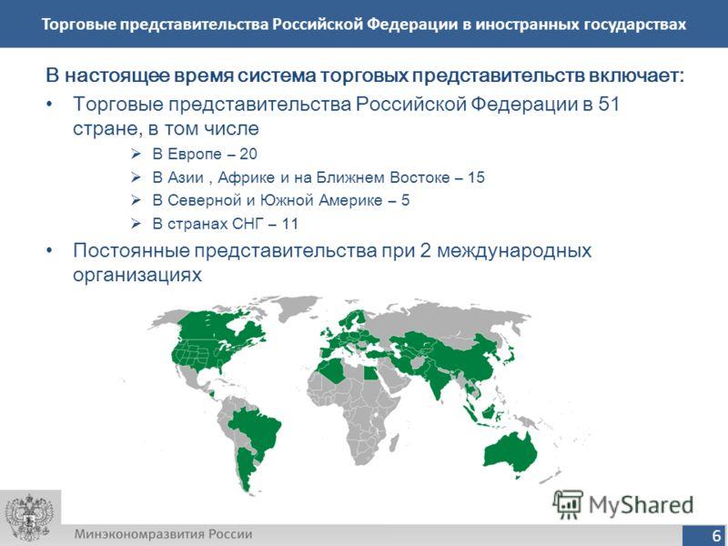 6 Торговые представительства Российской Федерации в иностранных государствах В настоящее время система торговых представительств включает: Торговые представительства Российской Федерации в 51 стране, в том числе В Европе – 20 В Азии, Африке и на Ближ