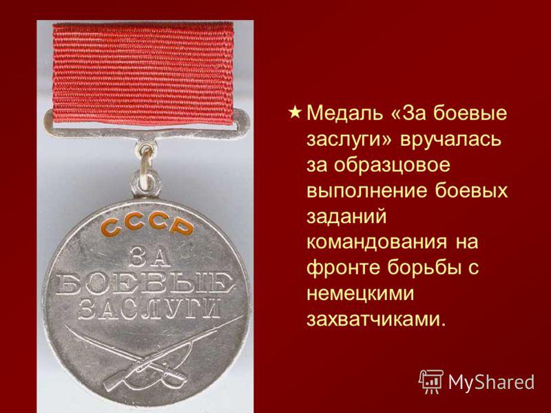 Медаль «За боевые заслуги» вручалась за образцовое выполнение боевых заданий командования на фронте борьбы с немецкими захватчиками.